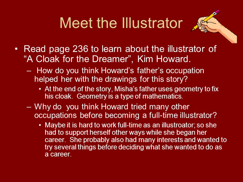 Meet the Illustrator Read page 236 to learn about the illustrator of A Cloak for the Dreamer , Kim Howard.