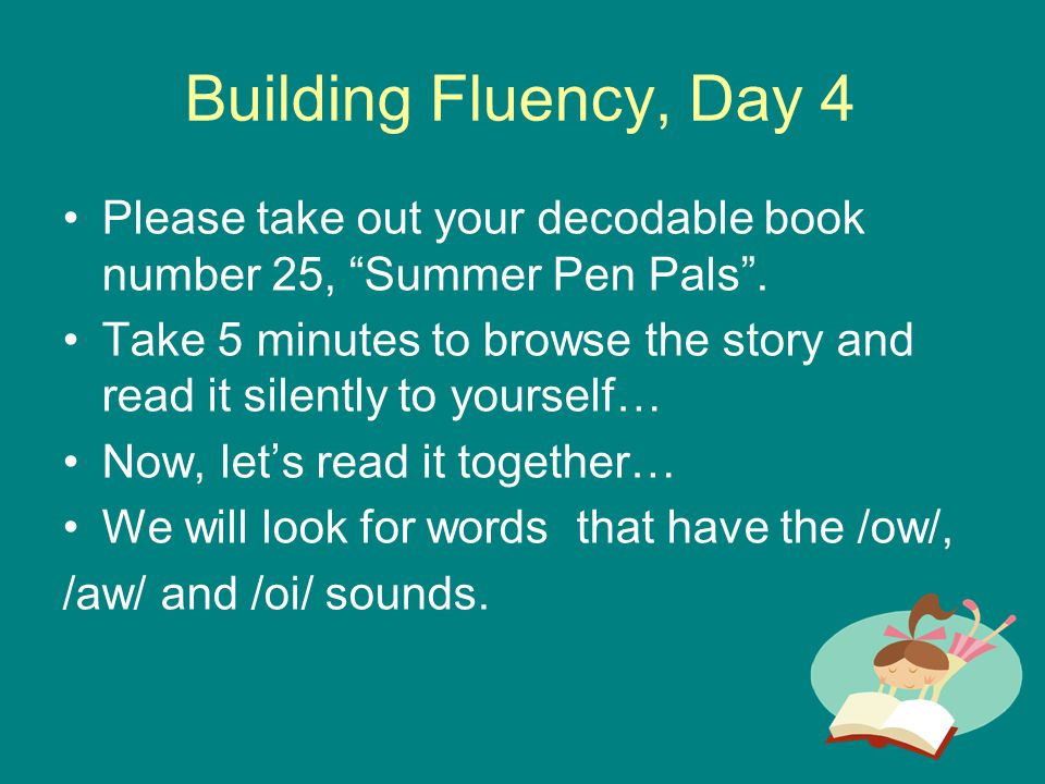 Building Fluency, Day 4 Please take out your decodable book number 25, Summer Pen Pals .