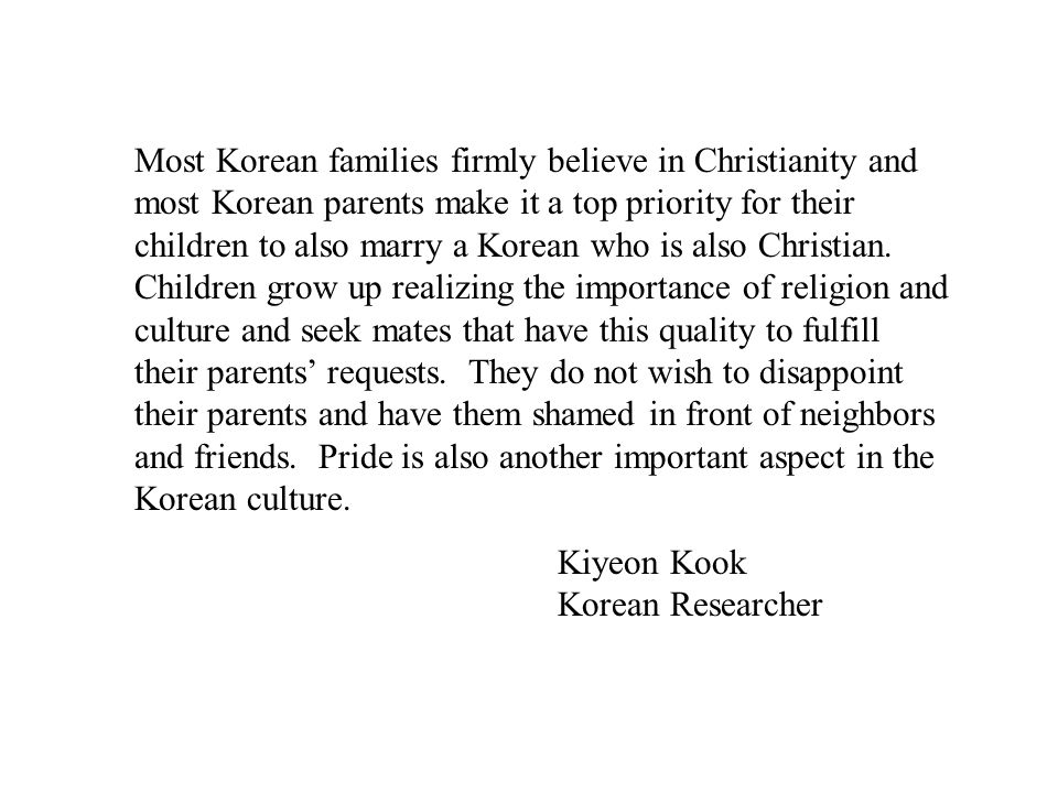 Most Korean families firmly believe in Christianity and most Korean parents make it a top priority for their children to also marry a Korean who is also Christian. Children grow up realizing the importance of religion and culture and seek mates that have this quality to fulfill their parents' requests. They do not wish to disappoint their parents and have them shamed in front of neighbors and friends. Pride is also another important aspect in the Korean culture.