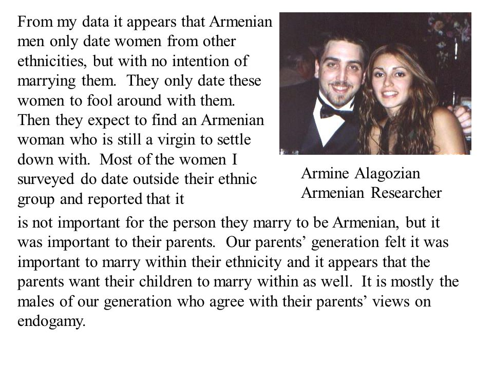 From my data it appears that Armenian men only date women from other ethnicities, but with no intention of marrying them. They only date these women to fool around with them. Then they expect to find an Armenian woman who is still a virgin to settle down with. Most of the women I surveyed do date outside their ethnic group and reported that it