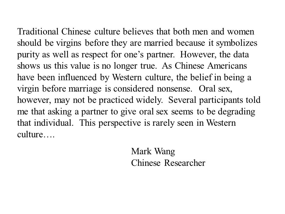 Traditional Chinese culture believes that both men and women should be virgins before they are married because it symbolizes purity as well as respect for one's partner. However, the data shows us this value is no longer true. As Chinese Americans have been influenced by Western culture, the belief in being a virgin before marriage is considered nonsense. Oral sex, however, may not be practiced widely. Several participants told me that asking a partner to give oral sex seems to be degrading that individual. This perspective is rarely seen in Western culture….