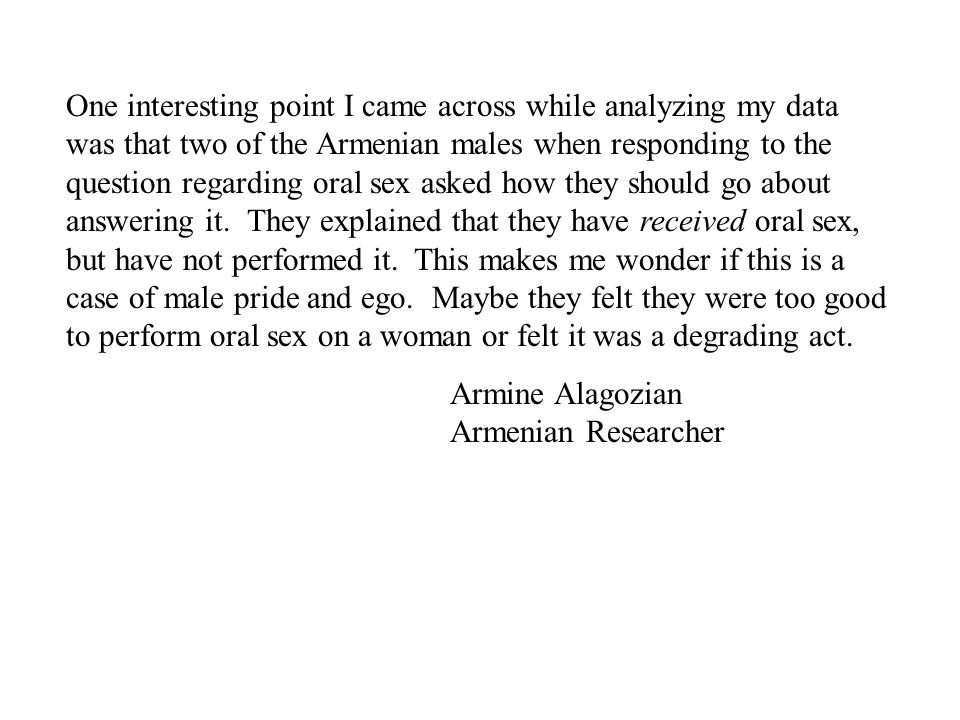 One interesting point I came across while analyzing my data was that two of the Armenian males when responding to the question regarding oral sex asked how they should go about answering it. They explained that they have received oral sex, but have not performed it. This makes me wonder if this is a case of male pride and ego. Maybe they felt they were too good to perform oral sex on a woman or felt it was a degrading act.