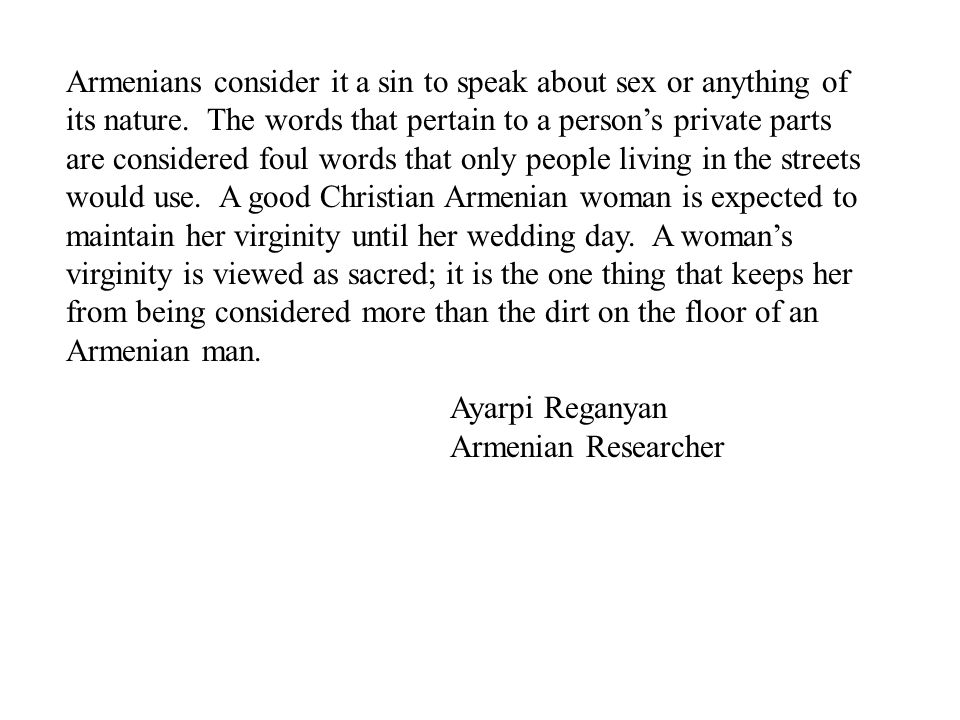 Armenians consider it a sin to speak about sex or anything of its nature. The words that pertain to a person's private parts are considered foul words that only people living in the streets would use. A good Christian Armenian woman is expected to maintain her virginity until her wedding day. A woman's virginity is viewed as sacred; it is the one thing that keeps her from being considered more than the dirt on the floor of an Armenian man.