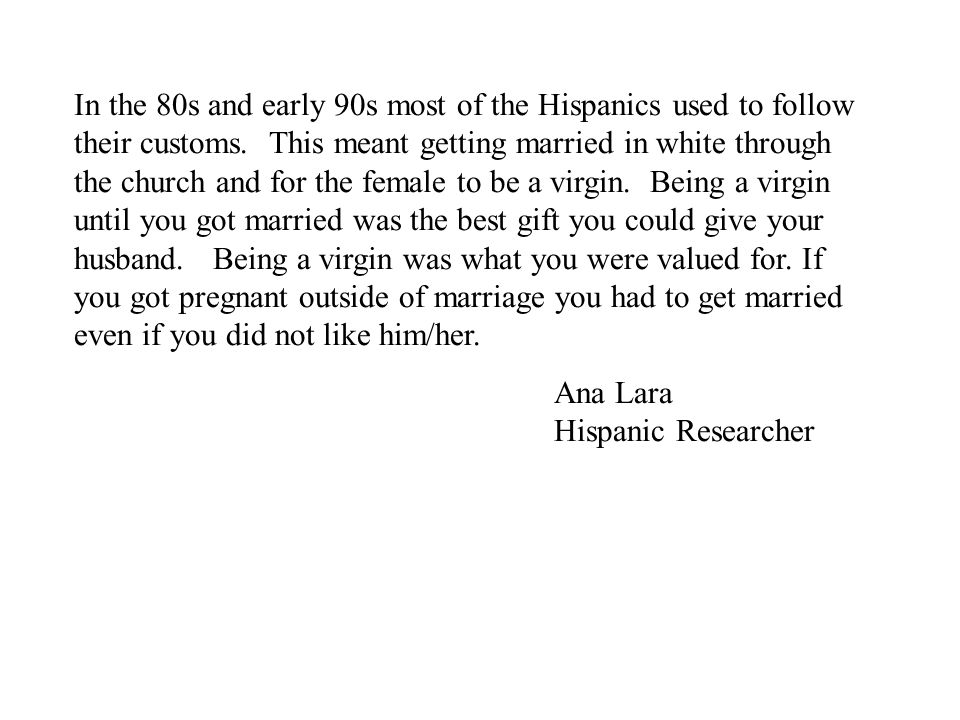 In the 80s and early 90s most of the Hispanics used to follow their customs. This meant getting married in white through the church and for the female to be a virgin. Being a virgin until you got married was the best gift you could give your husband. Being a virgin was what you were valued for. If you got pregnant outside of marriage you had to get married even if you did not like him/her.