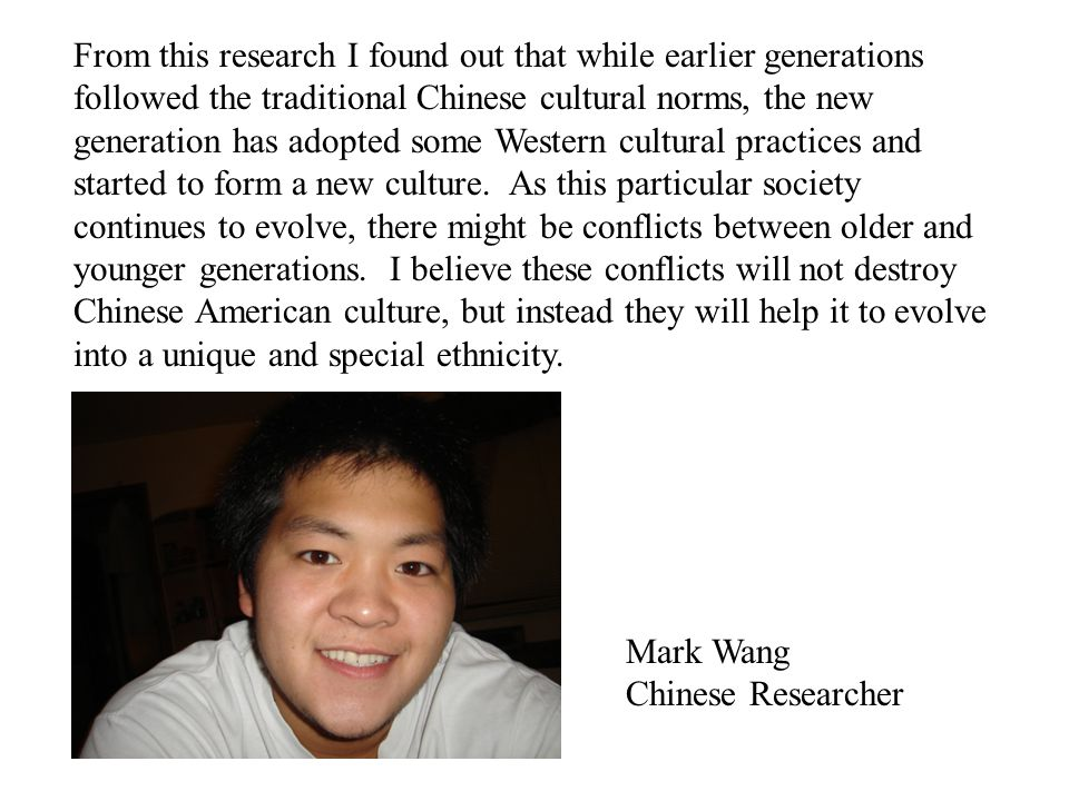 From this research I found out that while earlier generations followed the traditional Chinese cultural norms, the new generation has adopted some Western cultural practices and started to form a new culture. As this particular society continues to evolve, there might be conflicts between older and younger generations. I believe these conflicts will not destroy Chinese American culture, but instead they will help it to evolve into a unique and special ethnicity.