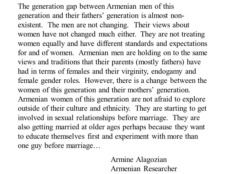 The generation gap between Armenian men of this generation and their fathers' generation is almost non-existent. The men are not changing. Their views about women have not changed much either. They are not treating women equally and have different standards and expectations for and of women. Armenian men are holding on to the same views and traditions that their parents (mostly fathers) have had in terms of females and their virginity, endogamy and female gender roles. However, there is a change between the women of this generation and their mothers' generation. Armenian women of this generation are not afraid to explore outside of their culture and ethnicity. They are starting to get involved in sexual relationships before marriage. They are also getting married at older ages perhaps because they want to educate themselves first and experiment with more than one guy before marriage…