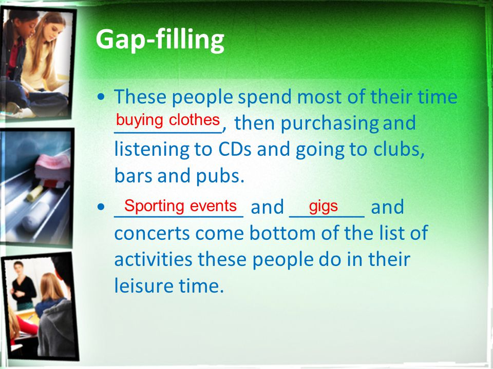 Gap-filling These people spend most of their time __________, then purchasing and listening to CDs and going to clubs, bars and pubs.