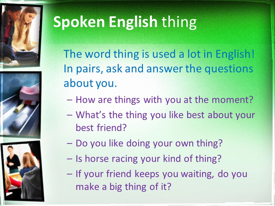 Spoken English thing The word thing is used a lot in English! In pairs, ask and answer the questions about you.