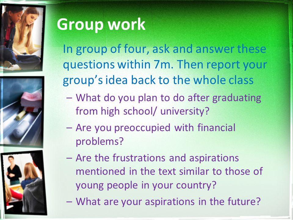 Group work In group of four, ask and answer these questions within 7m. Then report your group's idea back to the whole class.