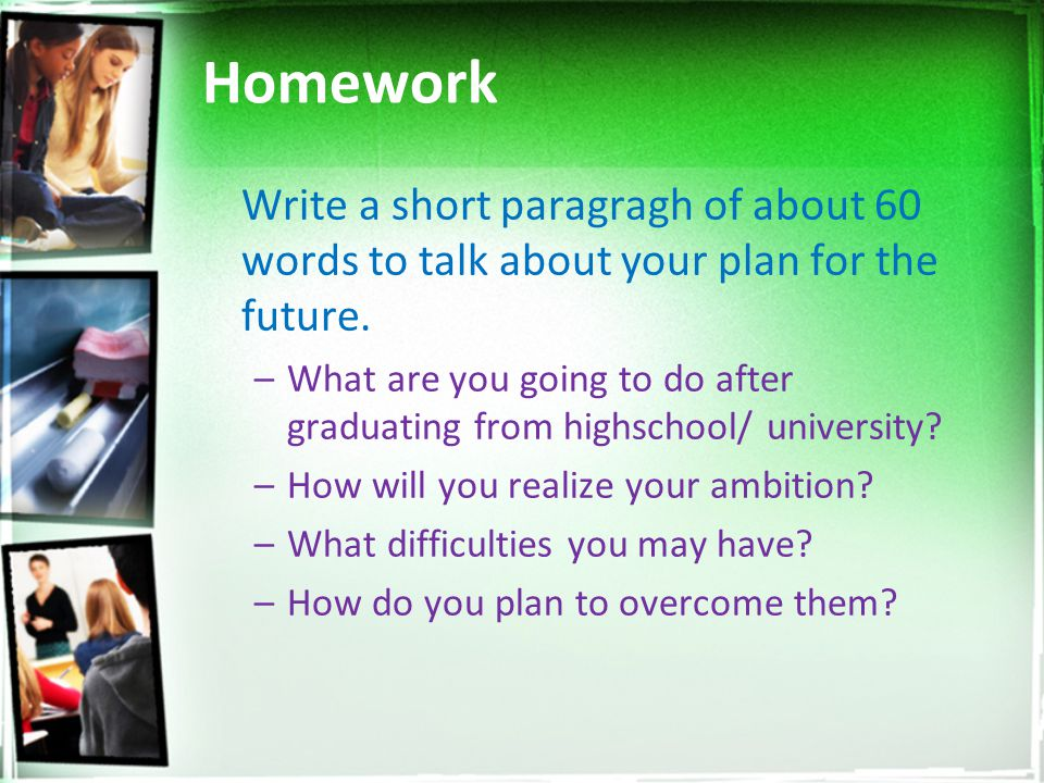 Homework Write a short paragragh of about 60 words to talk about your plan for the future.