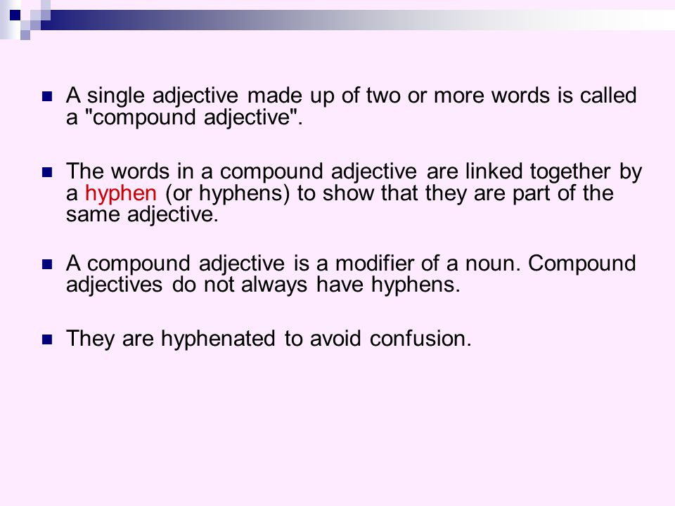 A single adjective made up of two or more words is called a compound adjective .