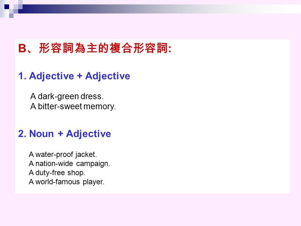 B、形容詞為主的複合形容詞: 1. Adjective + Adjective 2. Noun + Adjective