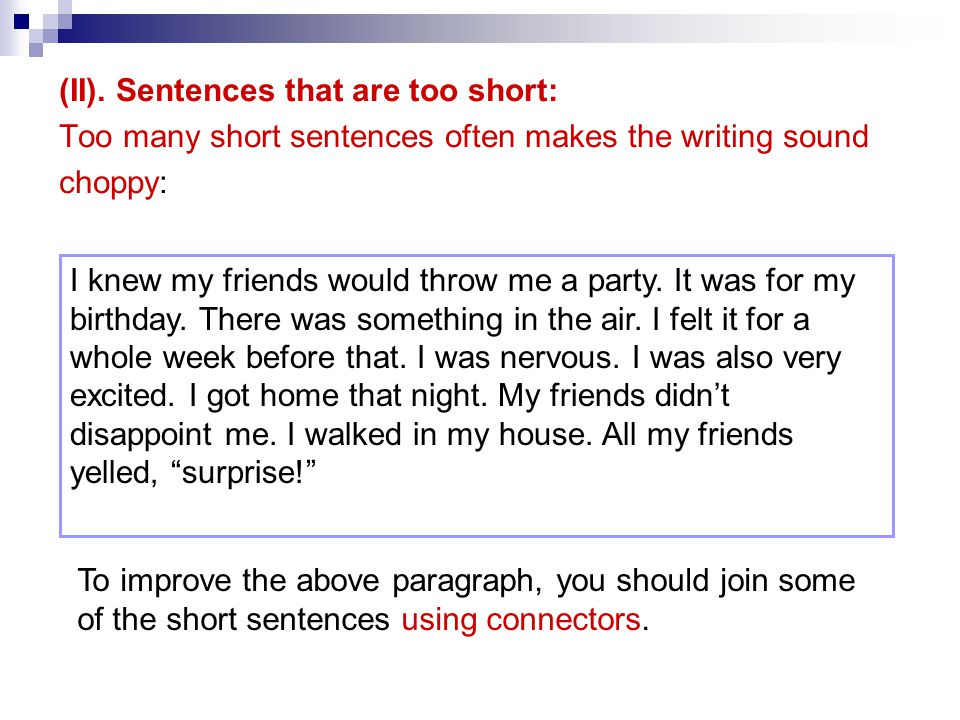 (II). Sentences that are too short: Too many short sentences often makes the writing sound choppy: