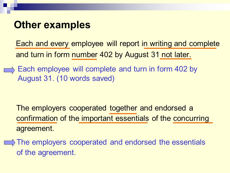 Other examples Each and every employee will report in writing and complete. and turn in form number 402 by August 31 not later.