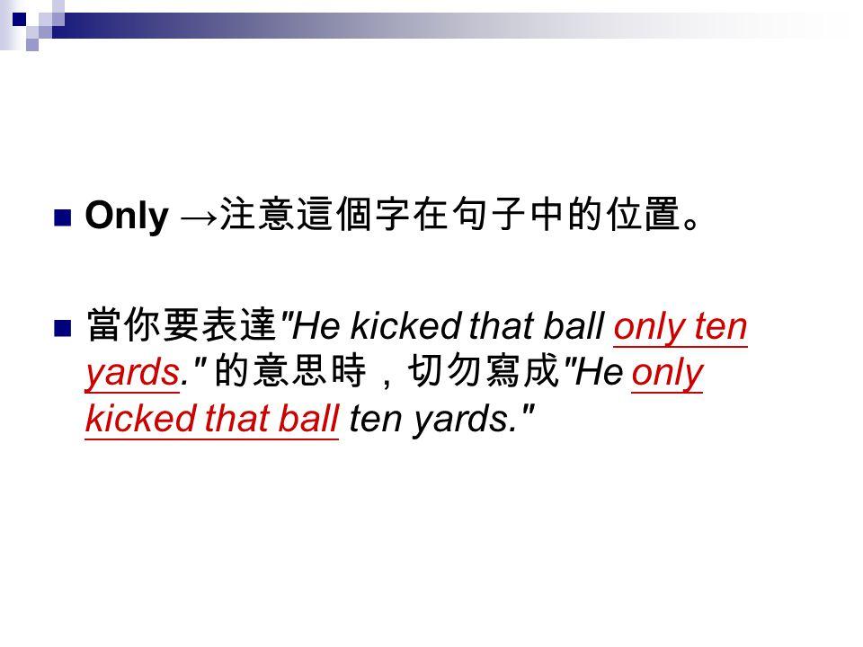 Only →注意這個字在句子中的位置。 當你要表達 He kicked that ball only ten yards. 的意思時,切勿寫成 He only kicked that ball ten yards.