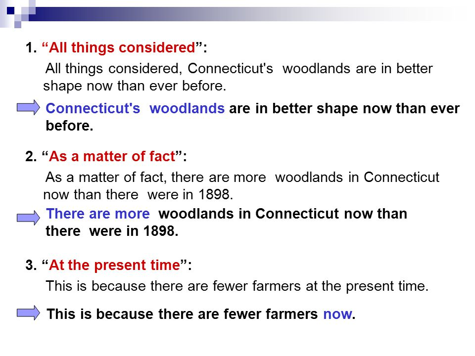 1. All things considered : All things considered, Connecticut s woodlands are in better shape now than ever before. 2. As a matter of fact : As a matter of fact, there are more woodlands in Connecticut now than there were in 1898. 3. At the present time : This is because there are fewer farmers at the present time.