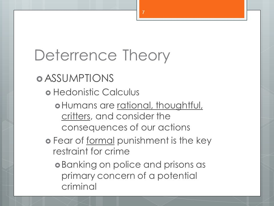 Deterrence Theory ASSUMPTIONS Hedonistic Calculus
