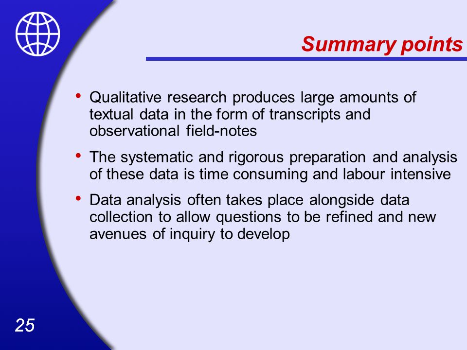 Summary points Qualitative research produces large amounts of textual data in the form of transcripts and observational field-notes.
