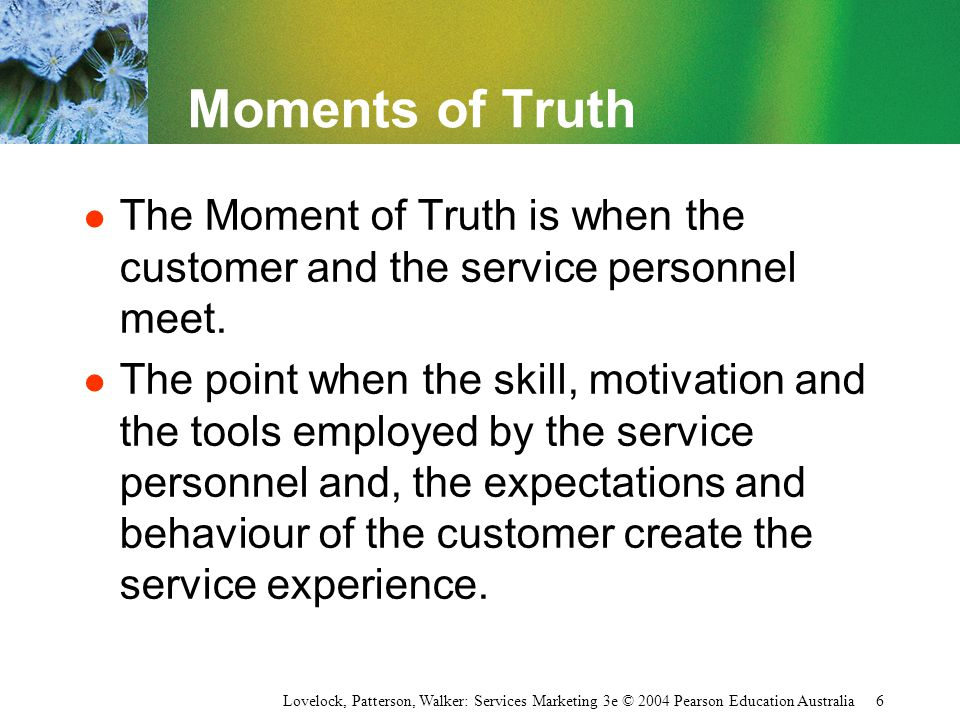 Moments of Truth The Moment of Truth is when the customer and the service personnel meet.
