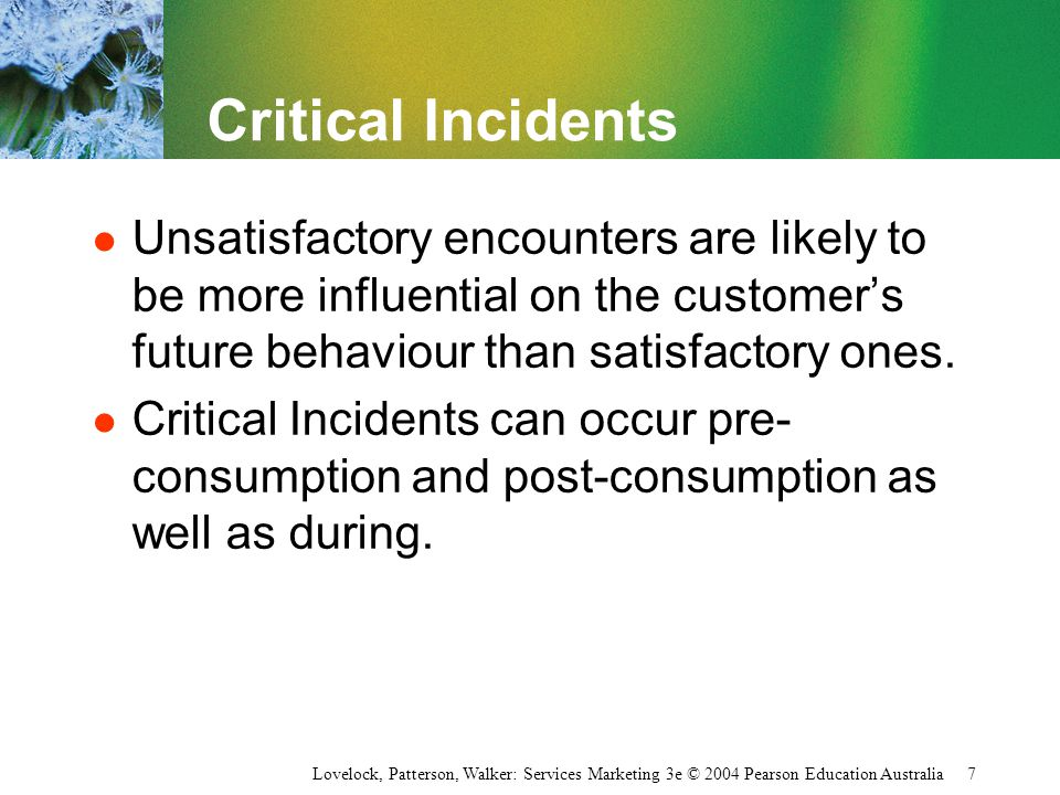 Critical Incidents Unsatisfactory encounters are likely to be more influential on the customer's future behaviour than satisfactory ones.