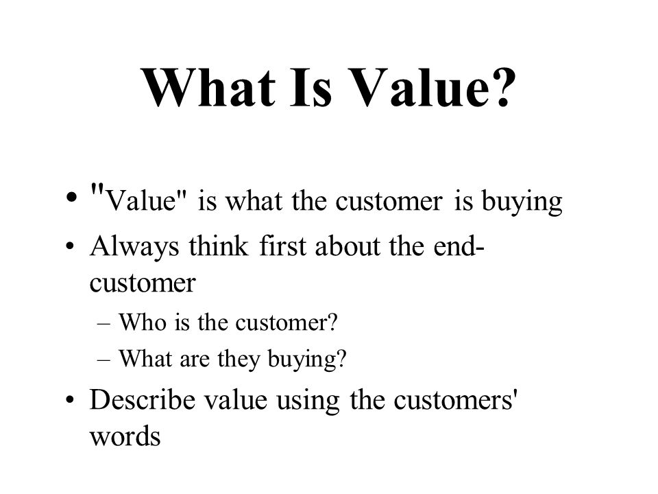 What Is Value Value is what the customer is buying