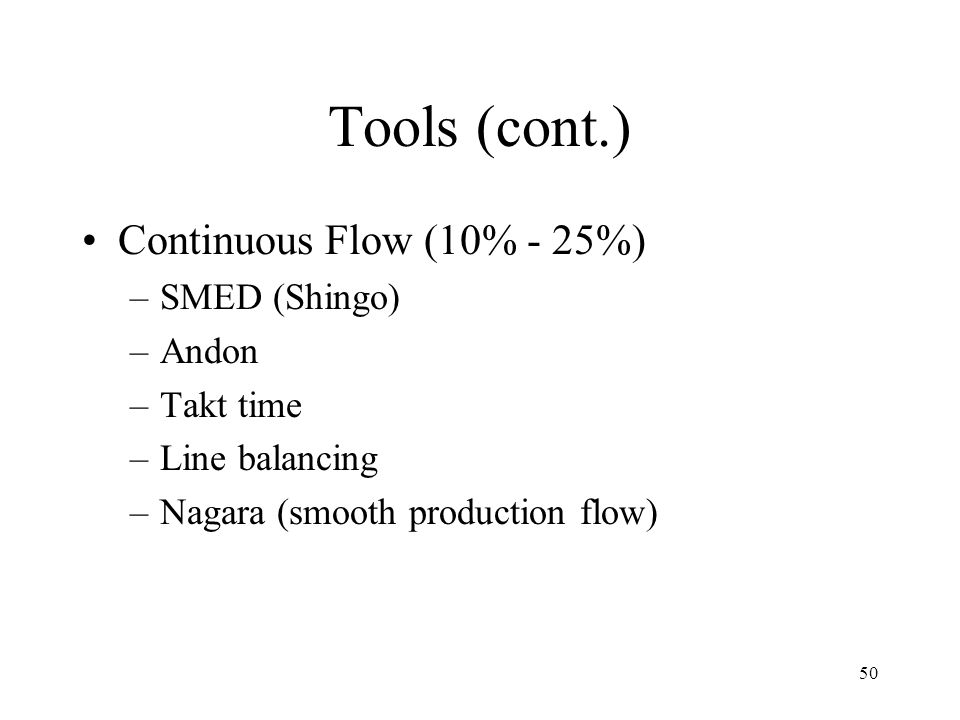Tools (cont.) Continuous Flow (10% - 25%) SMED (Shingo) Andon