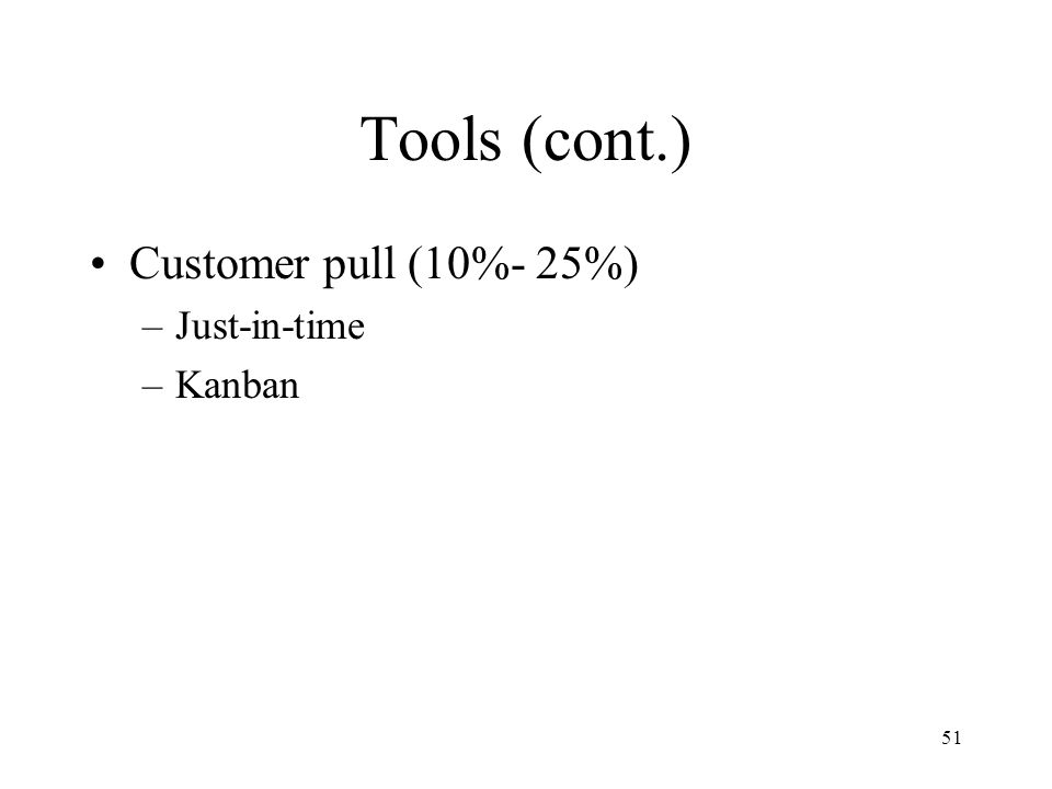 Tools (cont.) Customer pull (10%- 25%) Just-in-time Kanban