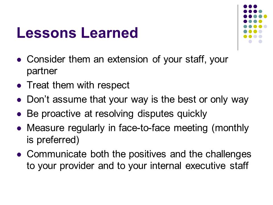 Lessons Learned Consider them an extension of your staff, your partner