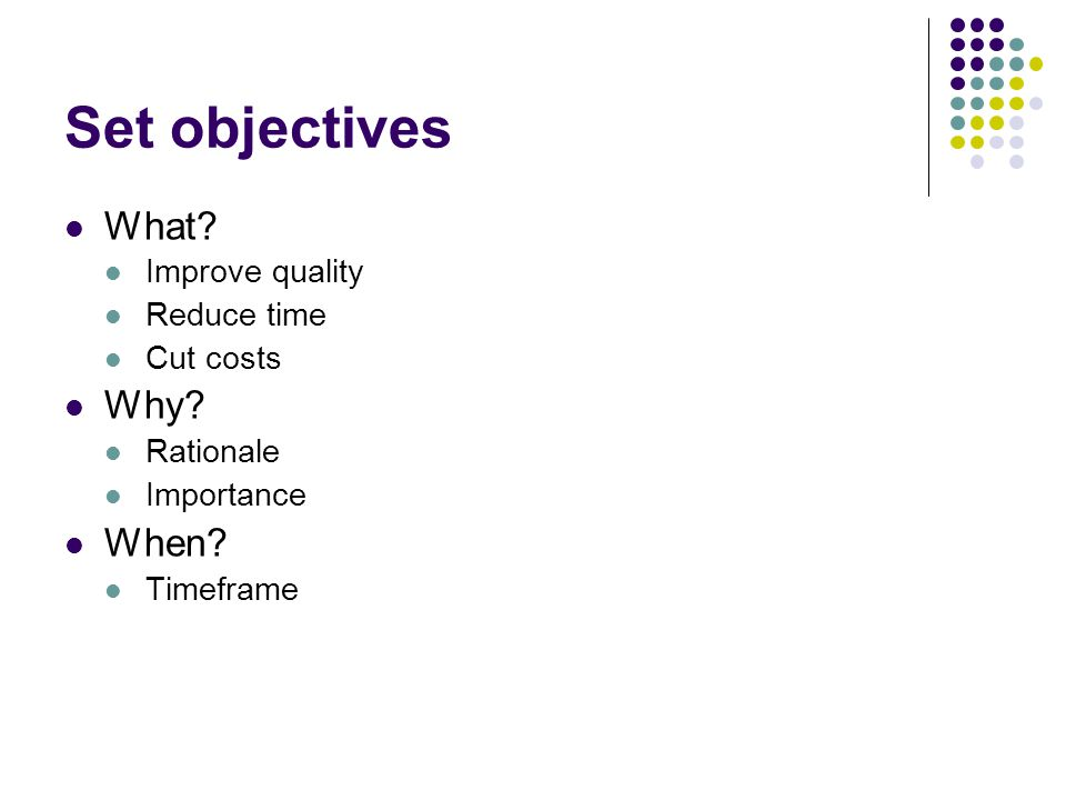 Set objectives What Why When Improve quality Reduce time Cut costs