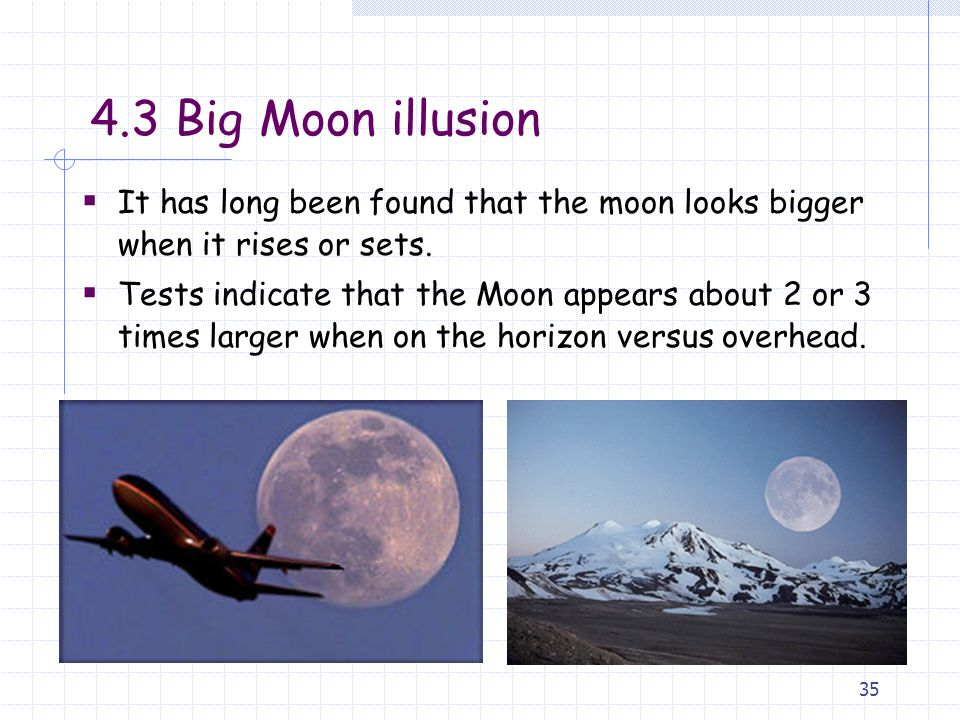 4.3 Big Moon illusion It has long been found that the moon looks bigger when it rises or sets.
