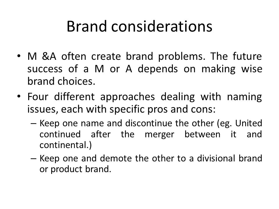 Brand considerations M &A often create brand problems. The future success of a M or A depends on making wise brand choices.