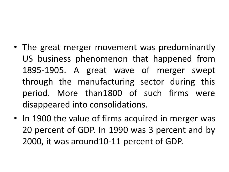 The great merger movement was predominantly US business phenomenon that happened from 1895-1905. A great wave of merger swept through the manufacturing sector during this period. More than1800 of such firms were disappeared into consolidations.