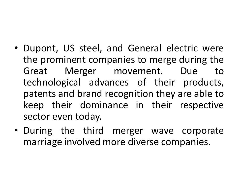 Dupont, US steel, and General electric were the prominent companies to merge during the Great Merger movement. Due to technological advances of their products, patents and brand recognition they are able to keep their dominance in their respective sector even today.