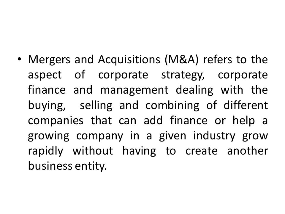 Mergers and Acquisitions (M&A) refers to the aspect of corporate strategy, corporate finance and management dealing with the buying, selling and combining of different companies that can add finance or help a growing company in a given industry grow rapidly without having to create another business entity.