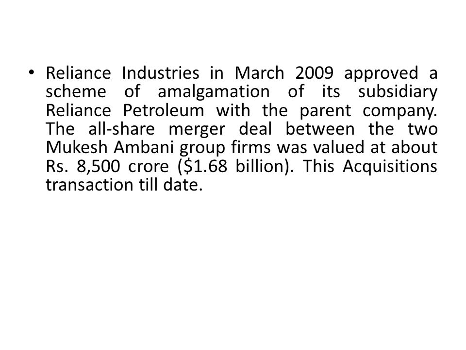 Reliance Industries in March 2009 approved a scheme of amalgamation of its subsidiary Reliance Petroleum with the parent company.