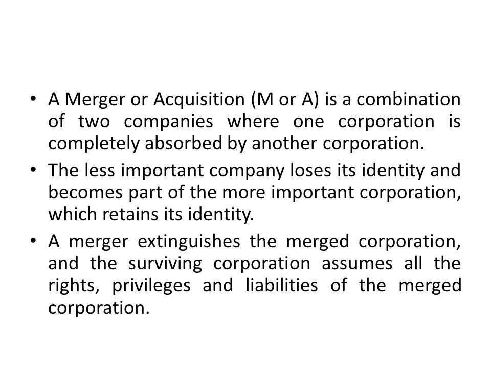 A Merger or Acquisition (M or A) is a combination of two companies where one corporation is completely absorbed by another corporation.