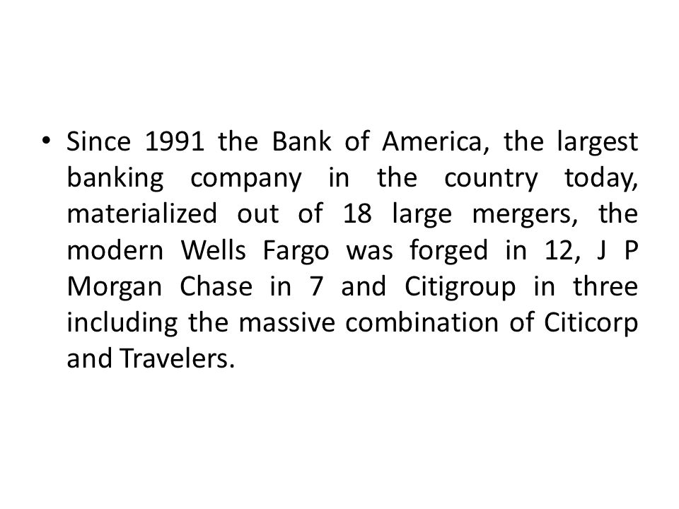 Since 1991 the Bank of America, the largest banking company in the country today, materialized out of 18 large mergers, the modern Wells Fargo was forged in 12, J P Morgan Chase in 7 and Citigroup in three including the massive combination of Citicorp and Travelers.
