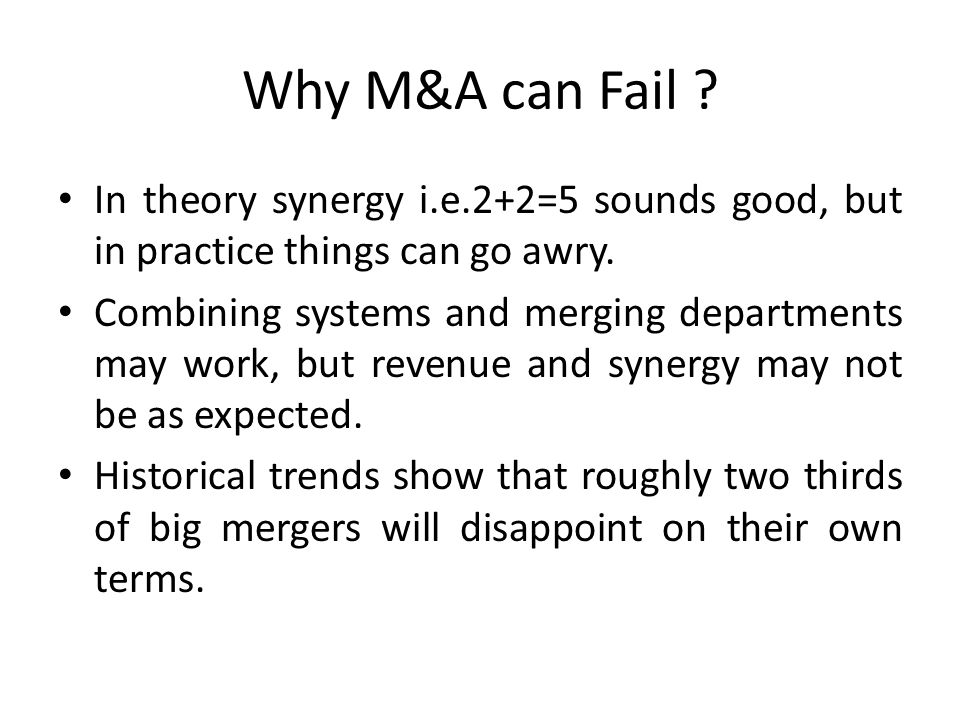 Why M&A can Fail In theory synergy i.e.2+2=5 sounds good, but in practice things can go awry.