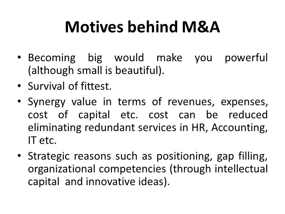 Motives behind M&A Becoming big would make you powerful (although small is beautiful). Survival of fittest.