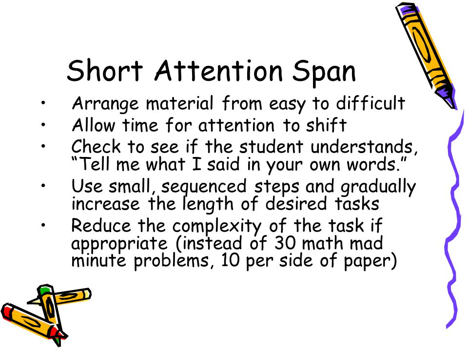 Short Attention Span Arrange material from easy to difficult