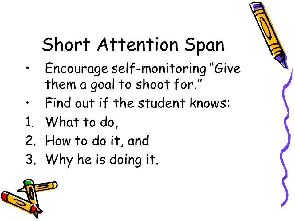 Short Attention Span Encourage self-monitoring Give them a goal to shoot for. Find out if the student knows: