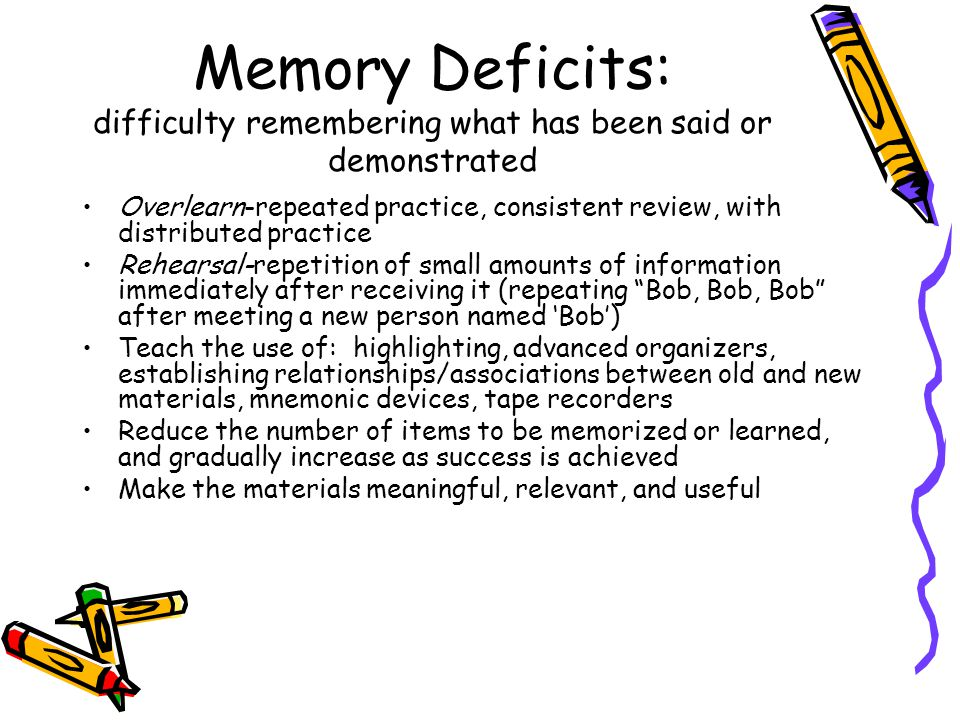 Memory Deficits: difficulty remembering what has been said or demonstrated