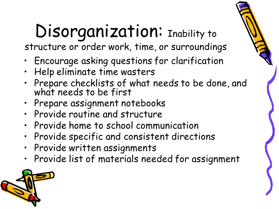Disorganization: Inability to structure or order work, time, or surroundings