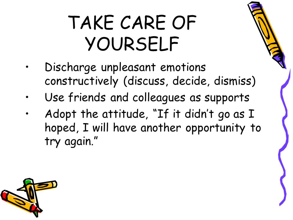 TAKE CARE OF YOURSELF Discharge unpleasant emotions constructively (discuss, decide, dismiss) Use friends and colleagues as supports.