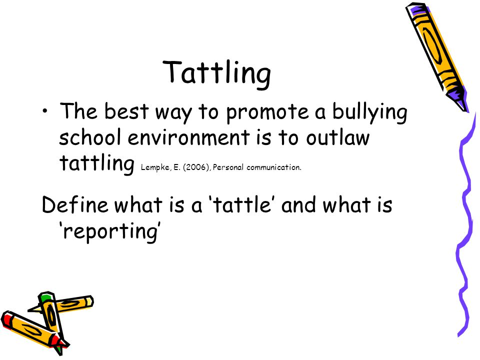 Tattling The best way to promote a bullying school environment is to outlaw tattling Lempke, E. (2006), Personal communication.