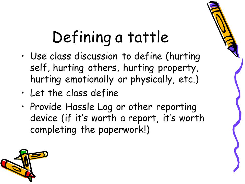Defining a tattle Use class discussion to define (hurting self, hurting others, hurting property, hurting emotionally or physically, etc.)