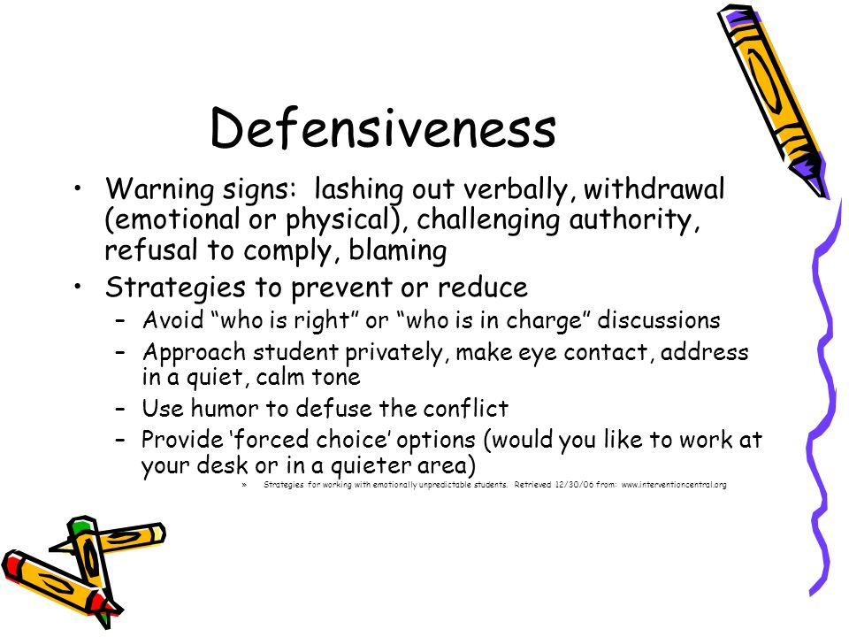 Defensiveness Warning signs: lashing out verbally, withdrawal (emotional or physical), challenging authority, refusal to comply, blaming.