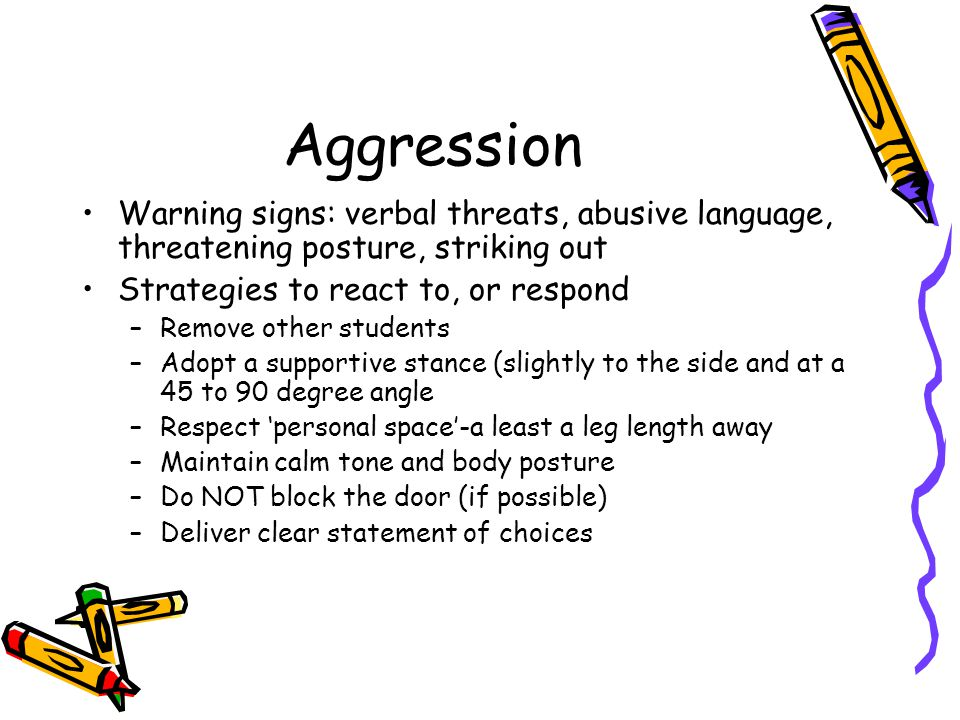 Aggression Warning signs: verbal threats, abusive language, threatening posture, striking out. Strategies to react to, or respond.