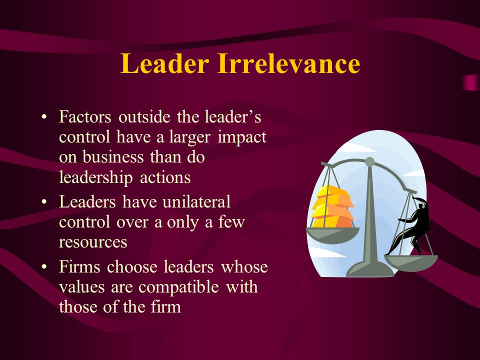 Leader Irrelevance Factors outside the leader's control have a larger impact on business than do leadership actions.