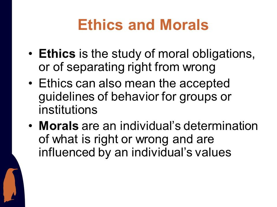 Ethics and Morals Ethics is the study of moral obligations, or of separating right from wrong.